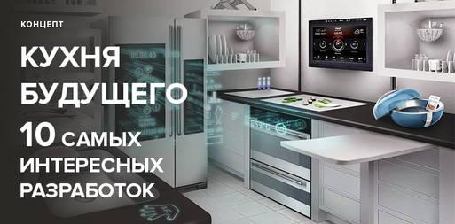 10 самых интересных разработок техники и гаджетов для кухни будущего