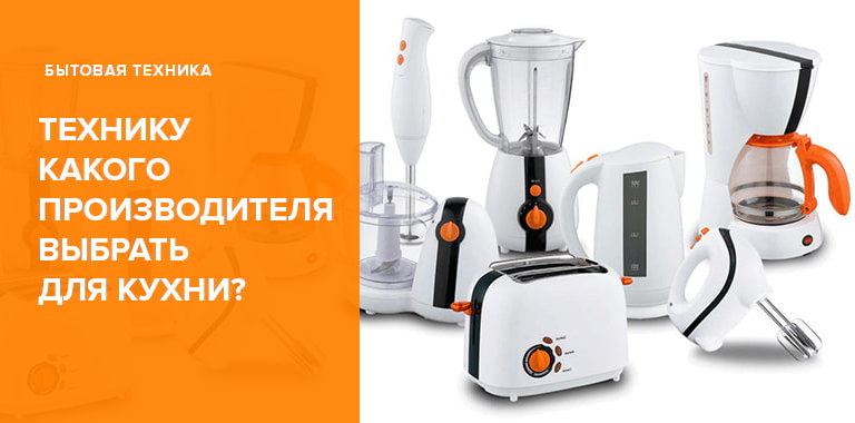 Технику для кухни какого производителя выбрать?