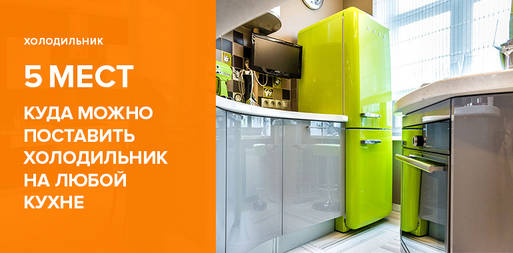 5 мест, куда можно поставить холодильник на любой кухне
